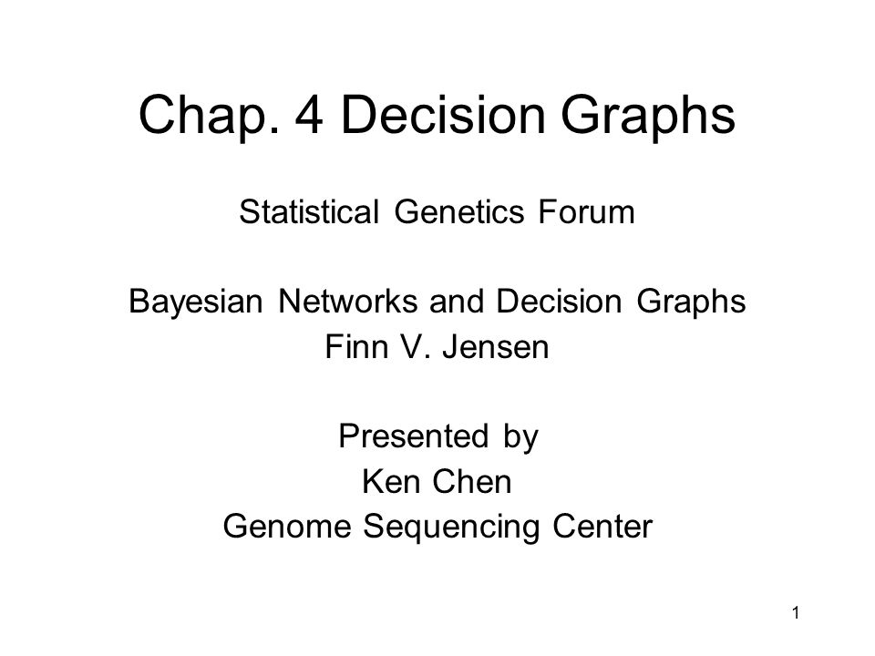 1 Chap. 4 Decision Graphs Statistical Genetics Forum Bayesian Networks and Decision Graphs Finn V. Jensen Presented by Ken Chen Genome Sequencing Cent