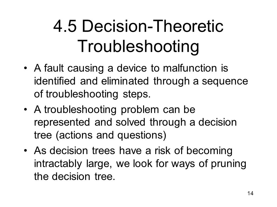 14 4.5 Decision-Theoretic Troubleshooting A fault causing a device to malfunction is identified and eliminated through a sequence of troubleshooting s