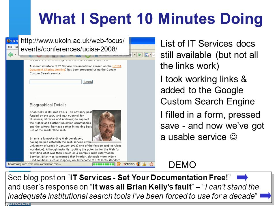 15 What I Spent 10 Minutes Doing List of IT Services docs still available (but not all the links work) I took working links & added to the Google Custom Search Engine I filled in a form, pressed save - and now we've got a usable service http://www.ukoln.ac.uk/web-focus/ events/conferences/ucisa-2008/ http://www.ukoln.ac.uk/web-focus/ events/conferences/ucisa-2008/ See blog post on IT Services - Set Your Documentation Free! and user's response on It was all Brian Kelly s fault – I can t stand the inadequate institutional search tools I ve been forced to use for a decade DEMO