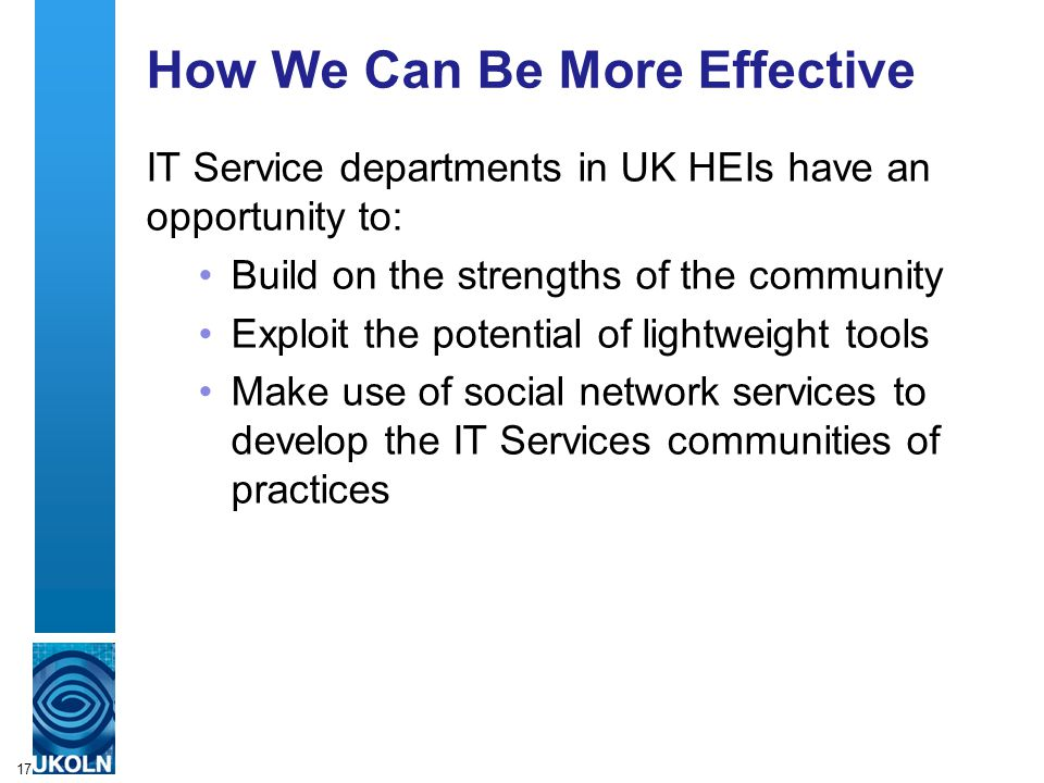 17 How We Can Be More Effective IT Service departments in UK HEIs have an opportunity to: Build on the strengths of the community Exploit the potential of lightweight tools Make use of social network services to develop the IT Services communities of practices