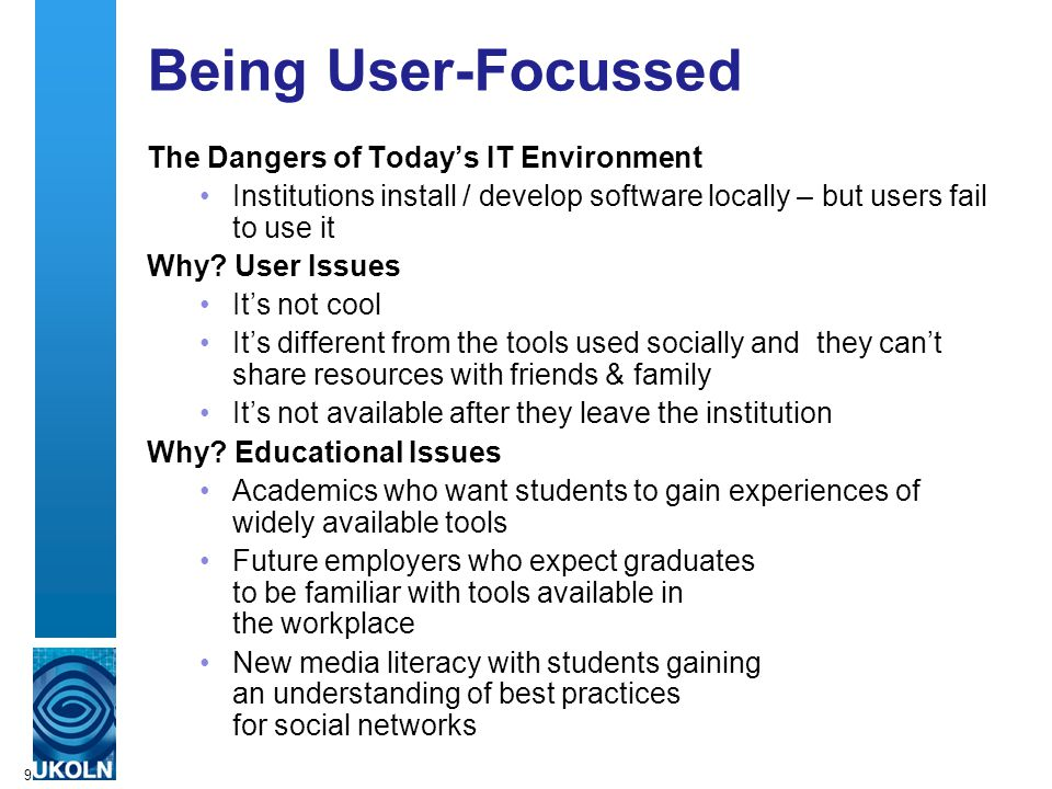 9 Being User-Focussed The Dangers of Today's IT Environment Institutions install / develop software locally – but users fail to use it Why.