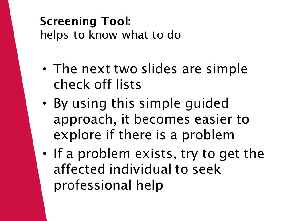 Click icon to add picture Click to edit Master text styles Screening Tool: helps to know what to do The next two slides are simple check off lists By using this simple guided approach, it becomes easier to explore if there is a problem If a problem exists, try to get the affected individual to seek professional help