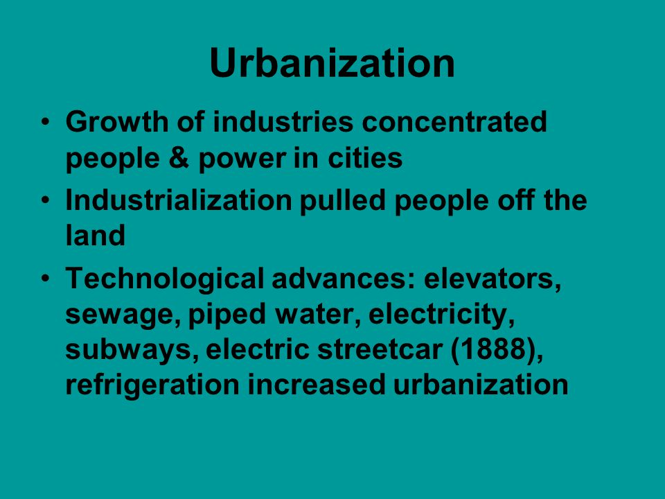 Urbanization Growth of industries concentrated people & power in cities Industrialization pulled people off the land Technological advances: elevators