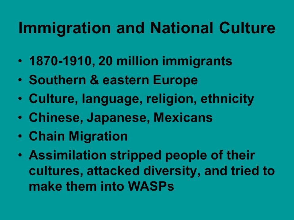 Immigration and National Culture 1870-1910, 20 million immigrants Southern & eastern Europe Culture, language, religion, ethnicity Chinese, Japanese,