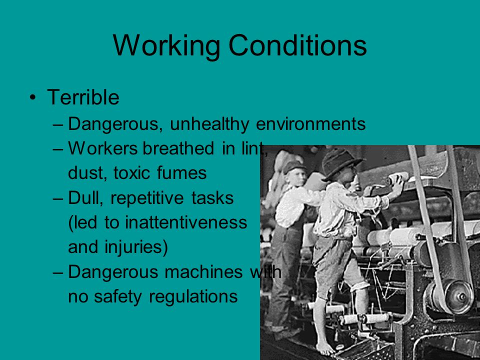 Working Conditions Terrible –Dangerous, unhealthy environments –Workers breathed in lint, dust, toxic fumes –Dull, repetitive tasks (led to inattentiv