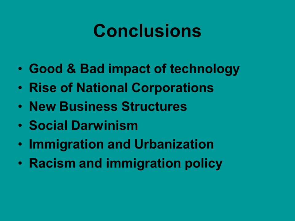Conclusions Good & Bad impact of technology Rise of National Corporations New Business Structures Social Darwinism Immigration and Urbanization Racism