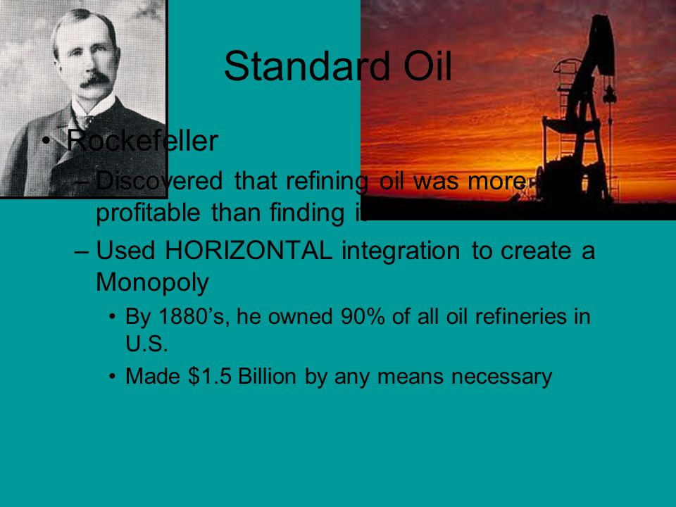 Standard Oil Rockefeller –Discovered that refining oil was more profitable than finding it –Used HORIZONTAL integration to create a Monopoly By 1880's