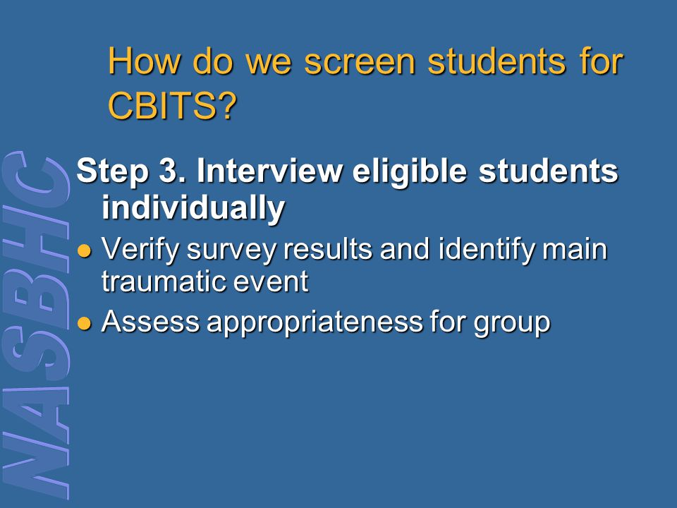 How do we screen students for CBITS? Step 3. Interview eligible students individually Verify survey results and identify main traumatic event Verify s