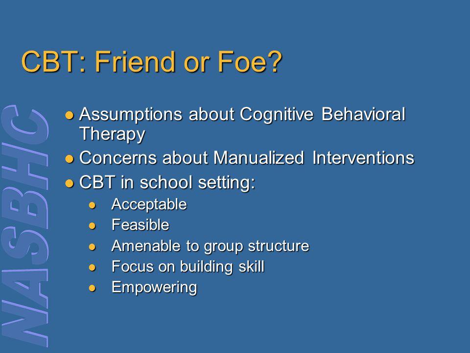 CBT: Friend or Foe? Assumptions about Cognitive Behavioral Therapy Assumptions about Cognitive Behavioral Therapy Concerns about Manualized Interventi