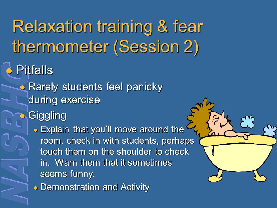 Relaxation training & fear thermometer (Session 2) Pitfalls Pitfalls ● Rarely students feel panicky during exercise ● Giggling ● Explain that you'll m