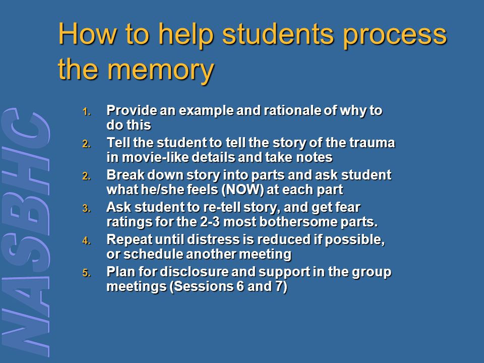 How to help students process the memory 1. Provide an example and rationale of why to do this 2. Tell the student to tell the story of the trauma in m