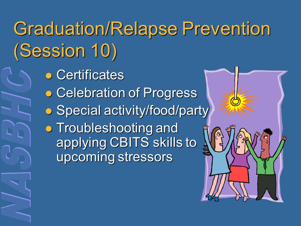 Graduation/Relapse Prevention (Session 10) Certificates Certificates Celebration of Progress Celebration of Progress Special activity/food/party Speci