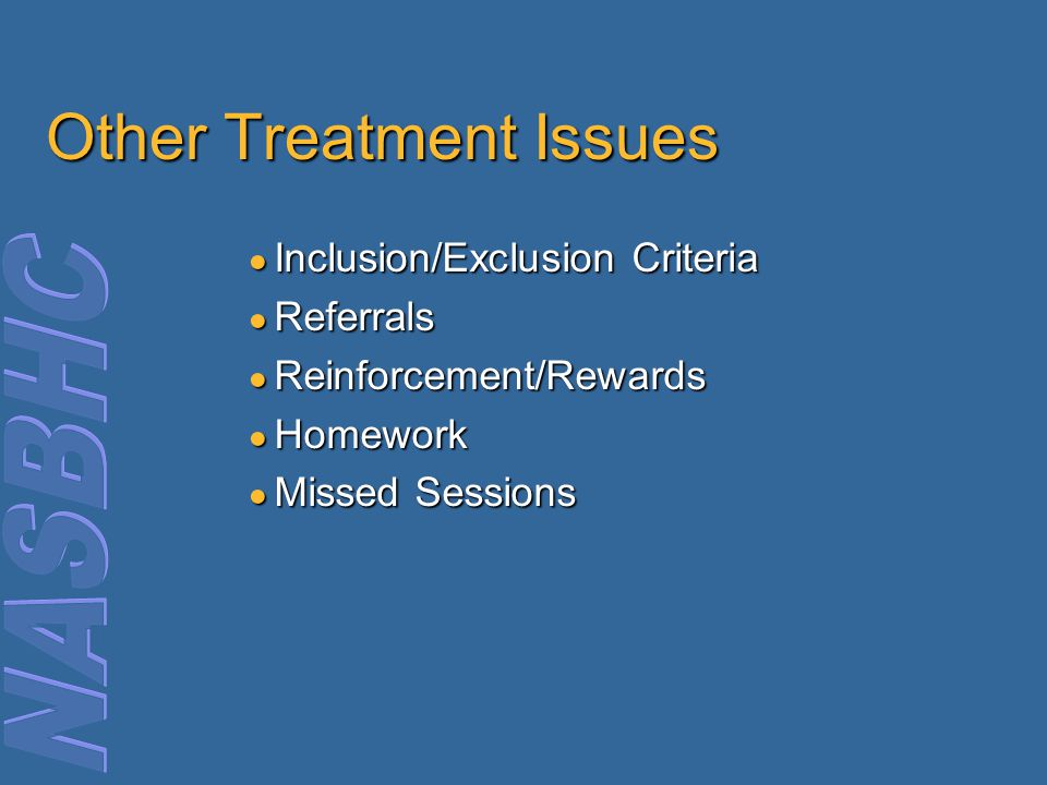 Other Treatment Issues ● Inclusion/Exclusion Criteria ● Referrals ● Reinforcement/Rewards ● Homework ● Missed Sessions