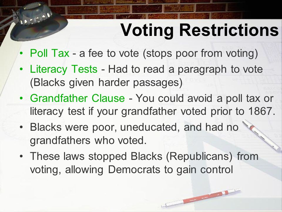 Voting Restrictions Poll Tax - a fee to vote (stops poor from voting) Literacy Tests - Had to read a paragraph to vote (Blacks given harder passages) Grandfather Clause - You could avoid a poll tax or literacy test if your grandfather voted prior to 1867.