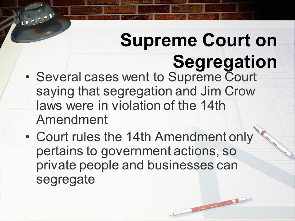 Supreme Court on Segregation Several cases went to Supreme Court saying that segregation and Jim Crow laws were in violation of the 14th Amendment Court rules the 14th Amendment only pertains to government actions, so private people and businesses can segregate