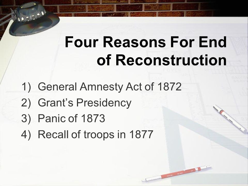 Four Reasons For End of Reconstruction 1)General Amnesty Act of 1872 2)Grant's Presidency 3)Panic of 1873 4)Recall of troops in 1877