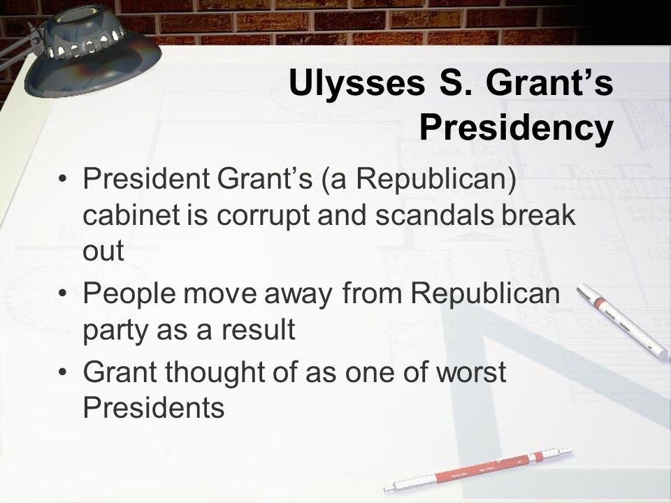Ulysses S. Grant's Presidency President Grant's (a Republican) cabinet is corrupt and scandals break out People move away from Republican party as a r