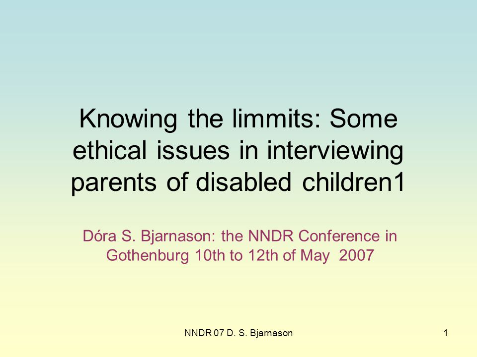 NNDR 07 D. S. Bjarnason1 Knowing the limmits: Some ethical issues in interviewing parents of disabled children1 Dóra S. Bjarnason: the NNDR Conference