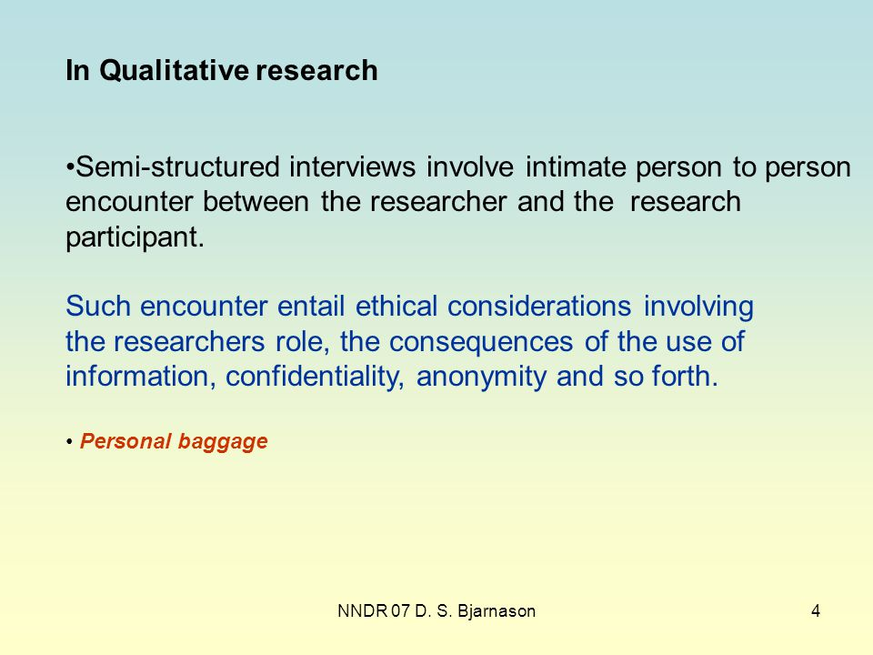 NNDR 07 D. S. Bjarnason4 In Qualitative research Semi-structured interviews involve intimate person to person encounter between the researcher and the