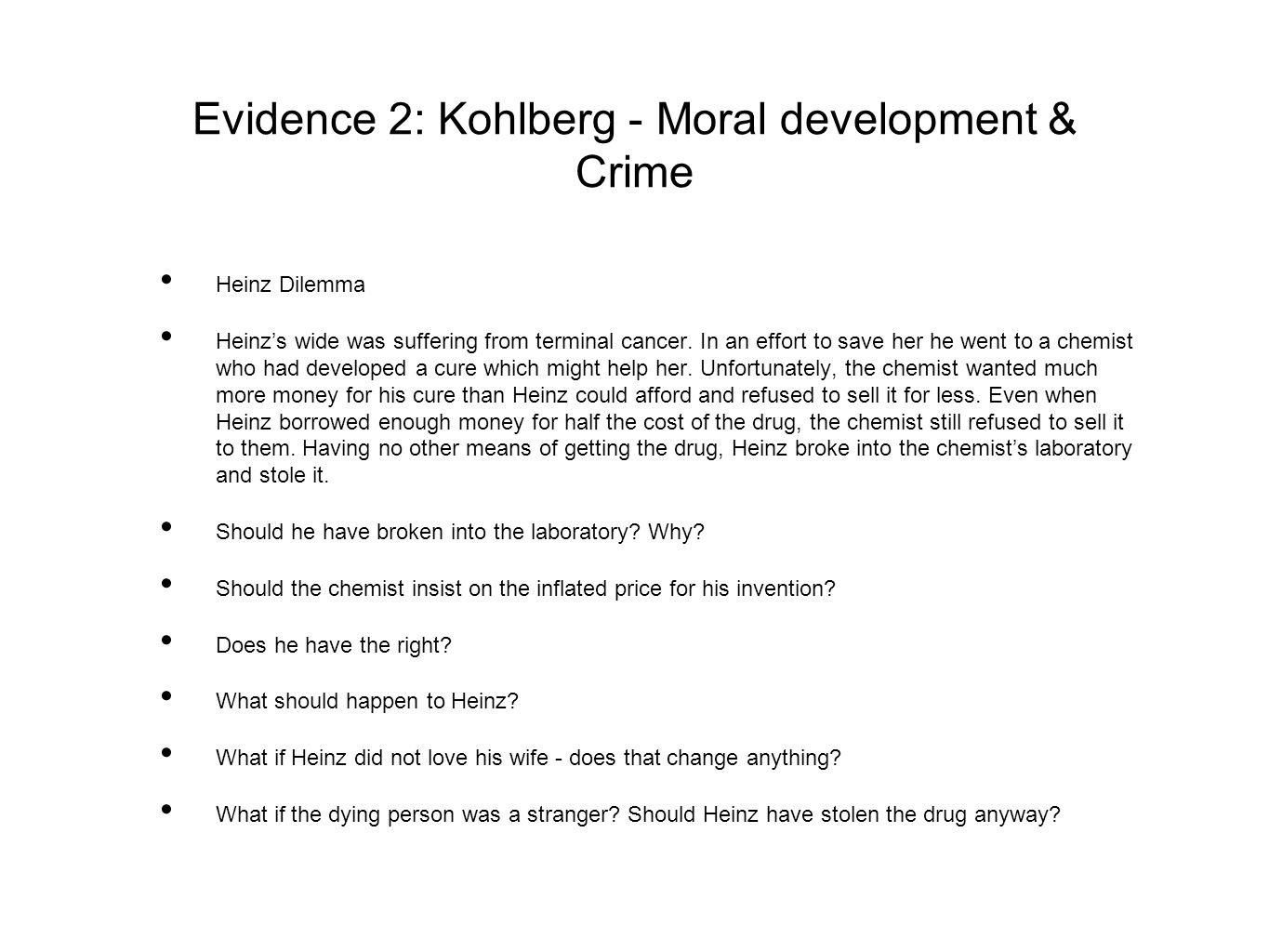 Evidence 2: Kohlberg - Moral development & Crime Heinz Dilemma Heinz's wide was suffering from terminal cancer. In an effort to save her he went to a