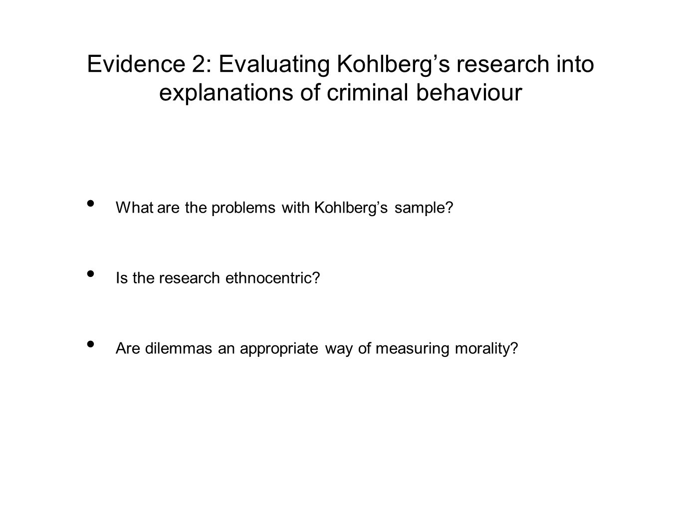 Evidence 2: Evaluating Kohlberg's research into explanations of criminal behaviour What are the problems with Kohlberg's sample? Is the research ethno