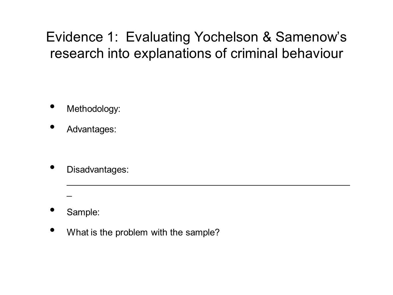 Evidence 1: Evaluating Yochelson & Samenow's research into explanations of criminal behaviour Methodology: Advantages: Disadvantages: ________________