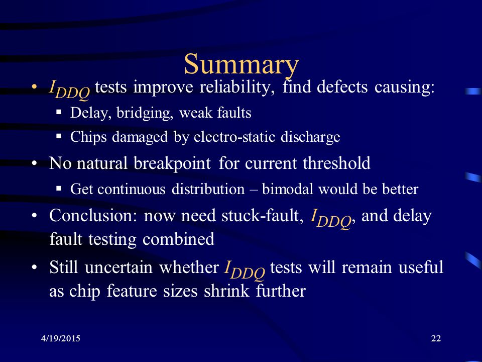 4/19/201522 Summary I DDQ tests improve reliability, find defects causing:  Delay, bridging, weak faults  Chips damaged by electro-static discharge