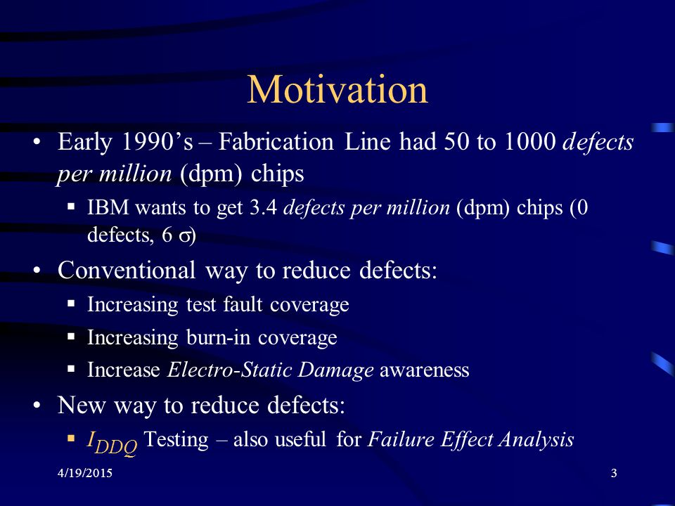 4/19/20153 Motivation Early 1990's – Fabrication Line had 50 to 1000 defects per million (dpm) chips  IBM wants to get 3.4 defects per million (dpm)