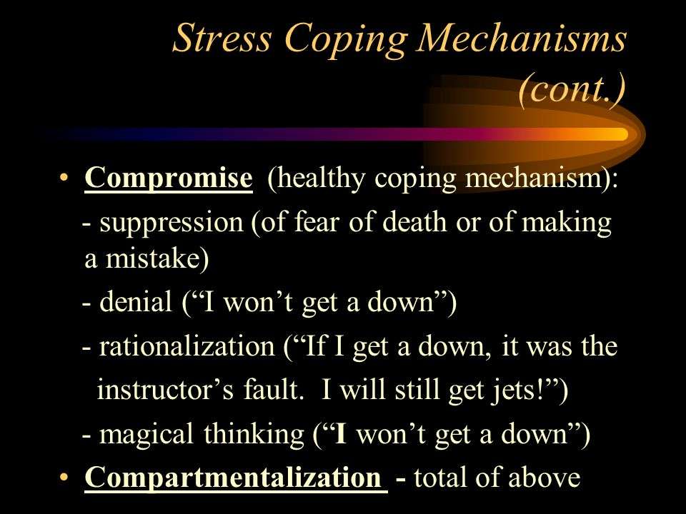 Stress Coping Mechanisms (cont.) Compromise (healthy coping mechanism): - suppression (of fear of death or of making a mistake) - denial ( I won't get a down ) - rationalization ( If I get a down, it was the instructor's fault.
