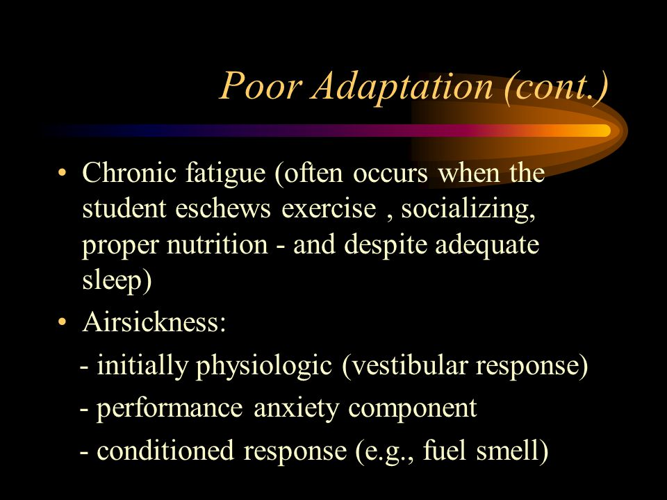 Poor Adaptation (cont.) Chronic fatigue (often occurs when the student eschews exercise, socializing, proper nutrition - and despite adequate sleep) Airsickness: - initially physiologic (vestibular response) - performance anxiety component - conditioned response (e.g., fuel smell)
