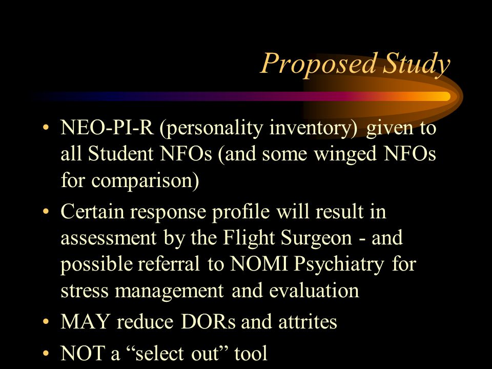Proposed Study NEO-PI-R (personality inventory) given to all Student NFOs (and some winged NFOs for comparison) Certain response profile will result in assessment by the Flight Surgeon - and possible referral to NOMI Psychiatry for stress management and evaluation MAY reduce DORs and attrites NOT a select out tool