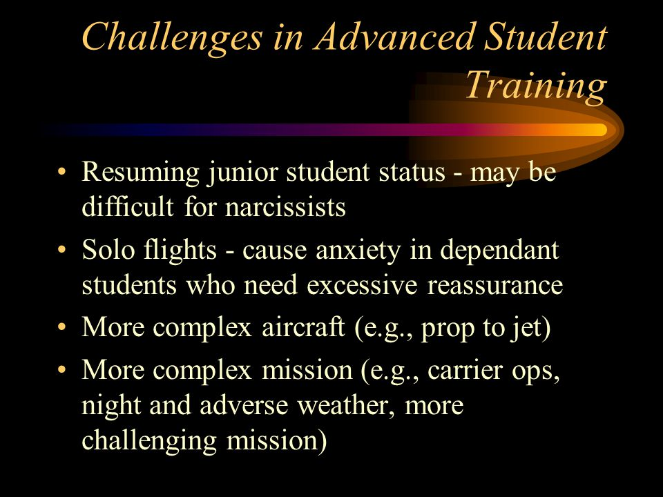 Challenges in Advanced Student Training Resuming junior student status - may be difficult for narcissists Solo flights - cause anxiety in dependant students who need excessive reassurance More complex aircraft (e.g., prop to jet) More complex mission (e.g., carrier ops, night and adverse weather, more challenging mission)