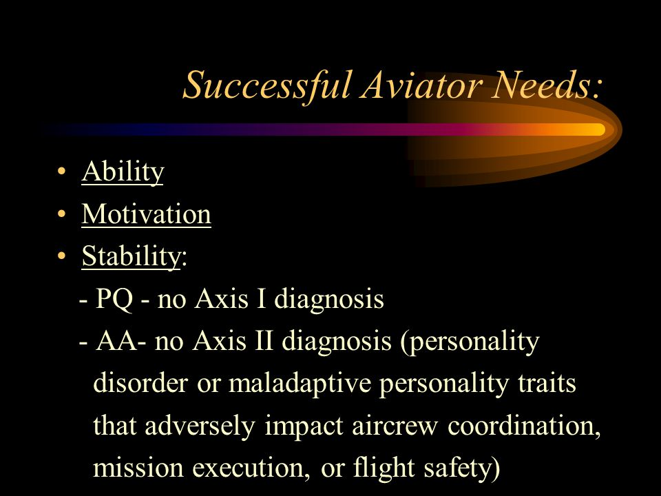 Successful Aviator Needs: Ability Motivation Stability: - PQ - no Axis I diagnosis - AA- no Axis II diagnosis (personality disorder or maladaptive personality traits that adversely impact aircrew coordination, mission execution, or flight safety)