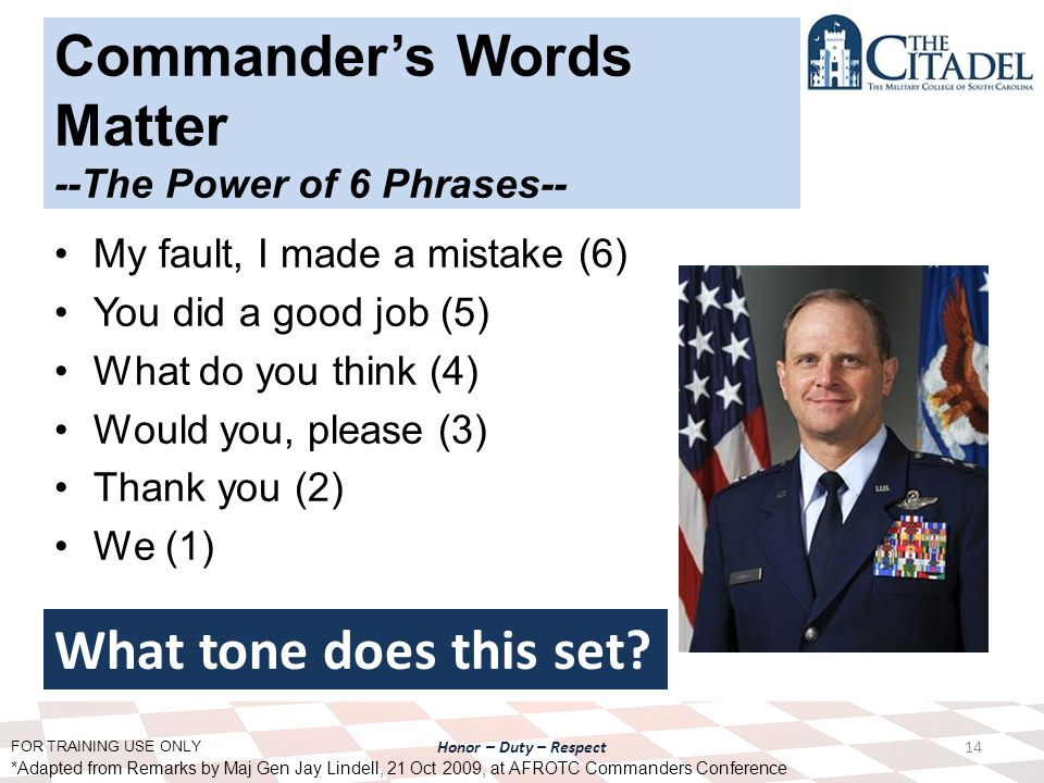 FOR TRAINING USE ONLY Honor – Duty – Respect Commander's Words Matter --The Power of 6 Phrases-- My fault, I made a mistake (6) You did a good job (5) What do you think (4) Would you, please (3) Thank you (2) We (1) 14 *Adapted from Remarks by Maj Gen Jay Lindell, 21 Oct 2009, at AFROTC Commanders Conference What tone does this set?