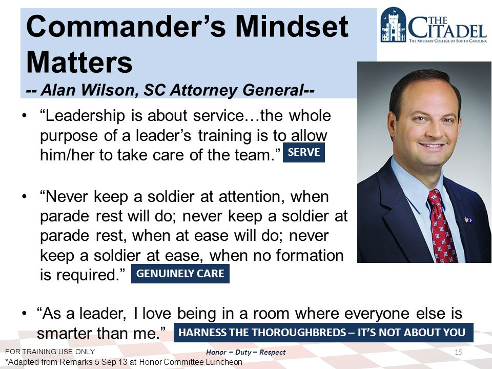 FOR TRAINING USE ONLY Honor – Duty – Respect Commander's Mindset Matters -- Alan Wilson, SC Attorney General-- Leadership is about service…the whole purpose of a leader's training is to allow him/her to take care of the team. Never keep a soldier at attention, when parade rest will do; never keep a soldier at parade rest, when at ease will do; never keep a soldier at ease, when no formation is required. 15 As a leader, I love being in a room where everyone else is smarter than me. *Adapted from Remarks 5 Sep 13 at Honor Committee Luncheon SERVE GENUINELY CARE HARNESS THE THOROUGHBREDS – IT'S NOT ABOUT YOU