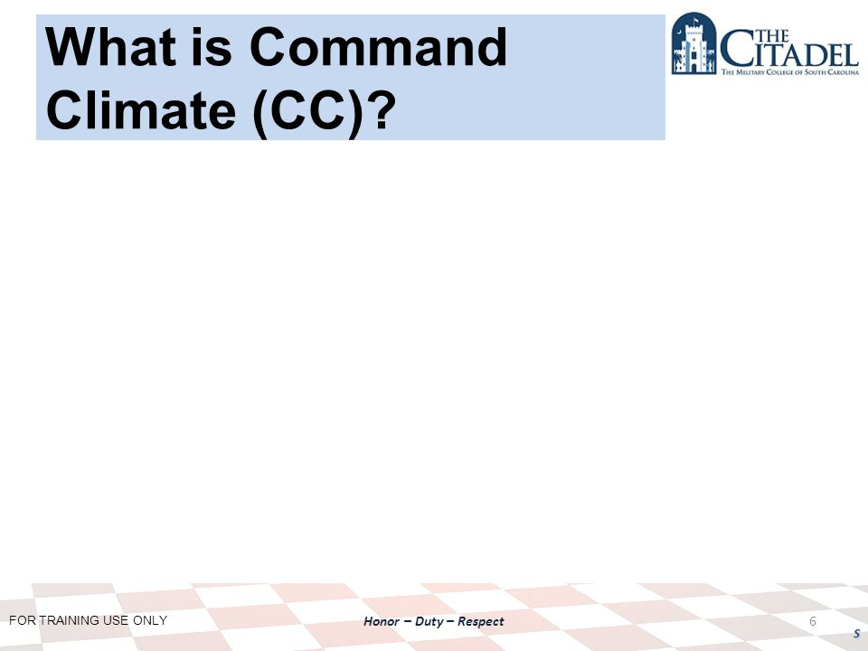 FOR TRAINING USE ONLY Honor – Duty – Respect S 6 What is Command Climate (CC)?