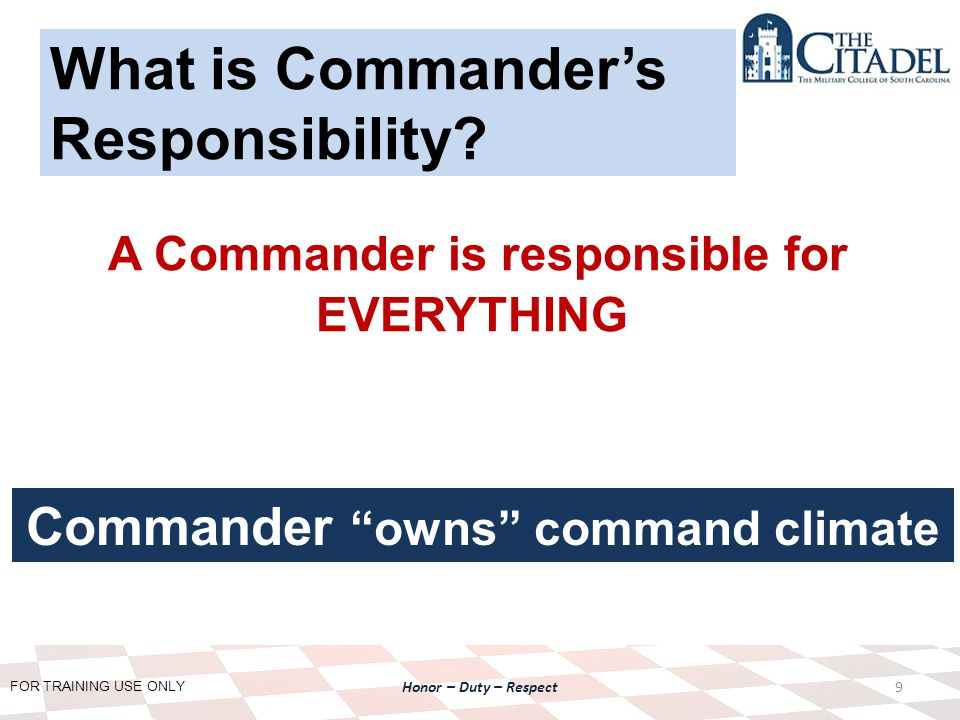 FOR TRAINING USE ONLY Honor – Duty – Respect A Commander is responsible for EVERYTHING 9 What is Commander's Responsibility.
