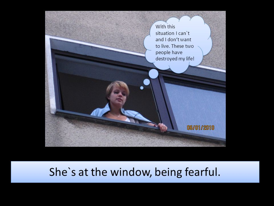 She`s at the window, being fearful. With this situation I can`t and I don't want to live. These two people have destroyed my life!