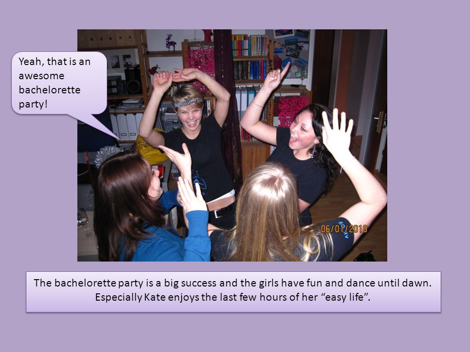 """The bachelorette party is a big success and the girls have fun and dance until dawn. Especially Kate enjoys the last few hours of her """"easy life"""". Yea"""