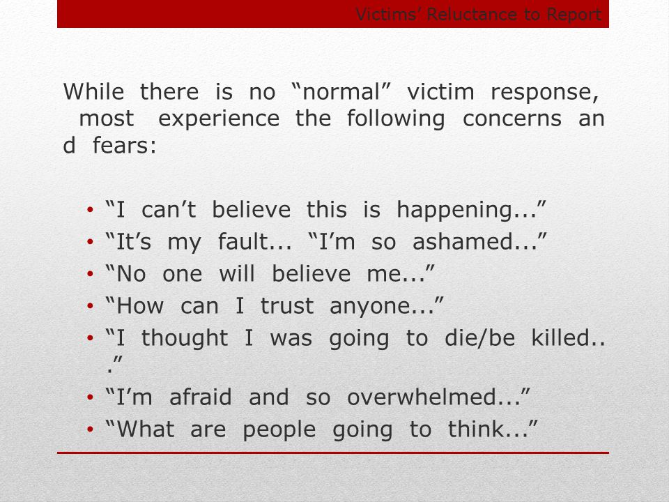 Victims' Reluctance to Report While there is no normal victim response, most experience the following concerns an d fears: I can't believe this is happening... It's my fault...