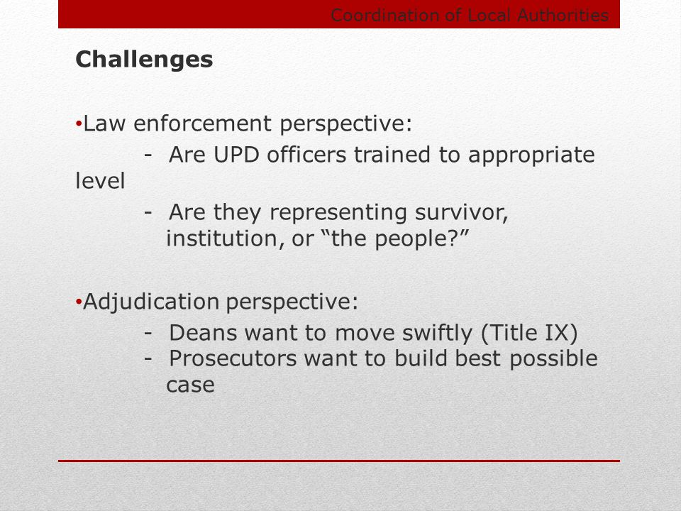 Coordination of Local Authorities Challenges Law enforcement perspective: - Are UPD officers trained to appropriate level - Are they representing survivor, institution, or the people Adjudication perspective: - Deans want to move swiftly (Title IX) - Prosecutors want to build best possible case