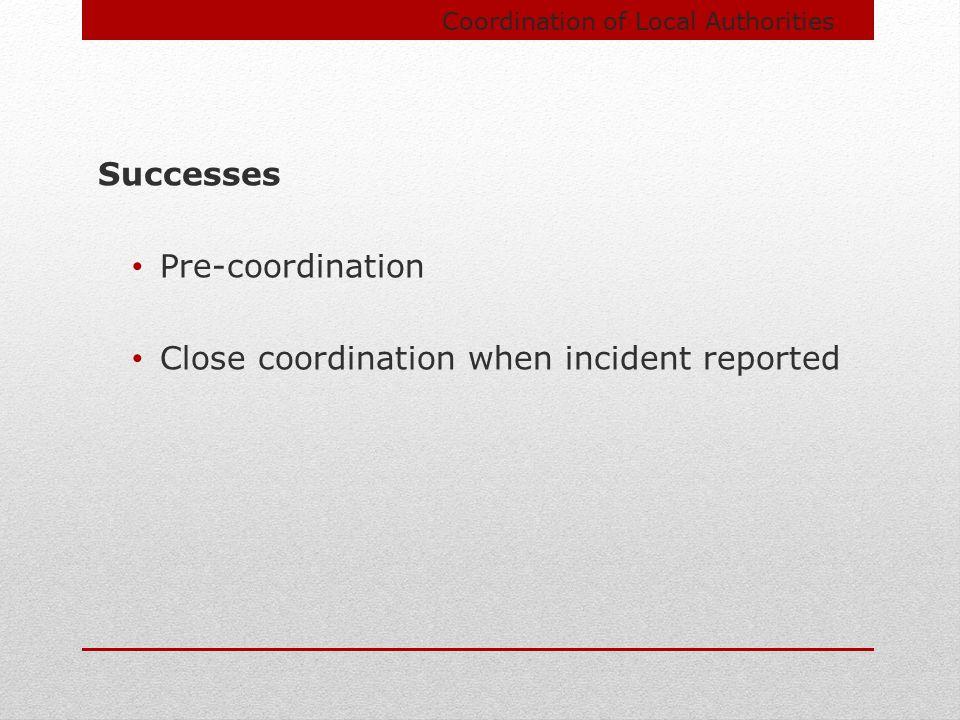 Coordination of Local Authorities Successes Pre-coordination Close coordination when incident reported