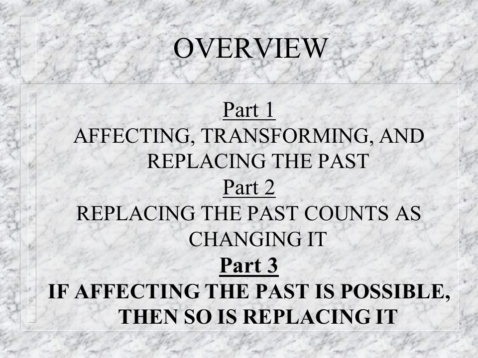 OVERVIEW Part 1 AFFECTING, TRANSFORMING, AND REPLACING THE PAST Part 2 REPLACING THE PAST COUNTS AS CHANGING IT Part 3 IF AFFECTING THE PAST IS POSSIBLE, THEN SO IS REPLACING IT