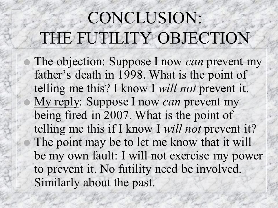 CONCLUSION: THE FUTILITY OBJECTION l The objection: Suppose I now can prevent my father's death in 1998.