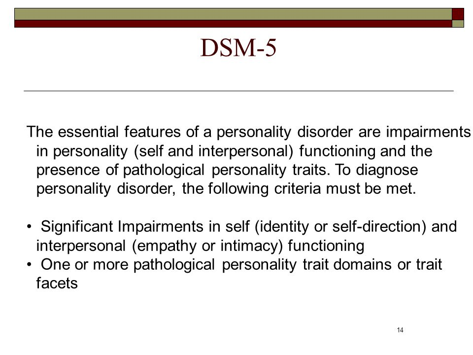 14 DSM-5 The essential features of a personality disorder are impairments in personality (self and interpersonal) functioning and the presence of path