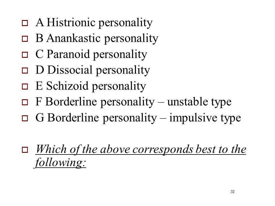 32  A Histrionic personality  B Anankastic personality  C Paranoid personality  D Dissocial personality  E Schizoid personality  F Borderline pe