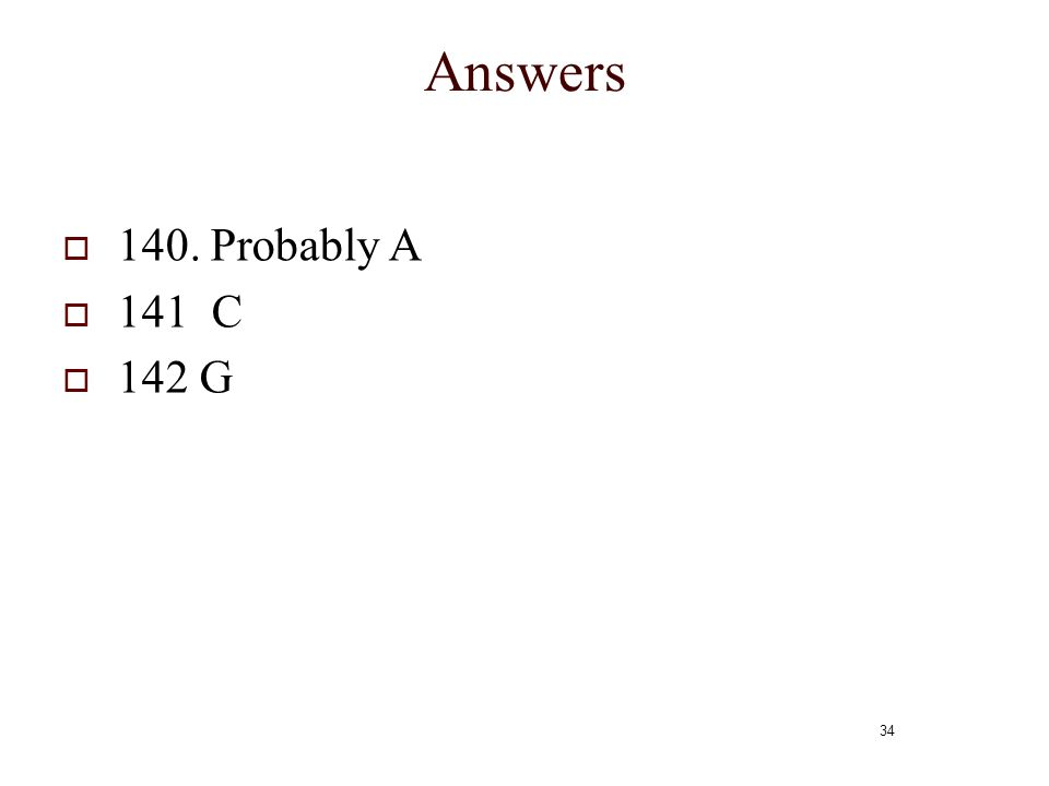 34 Answers  140. Probably A  141 C  142 G