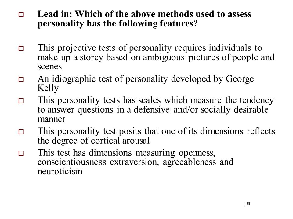 36  Lead in: Which of the above methods used to assess personality has the following features?  This projective tests of personality requires indivi