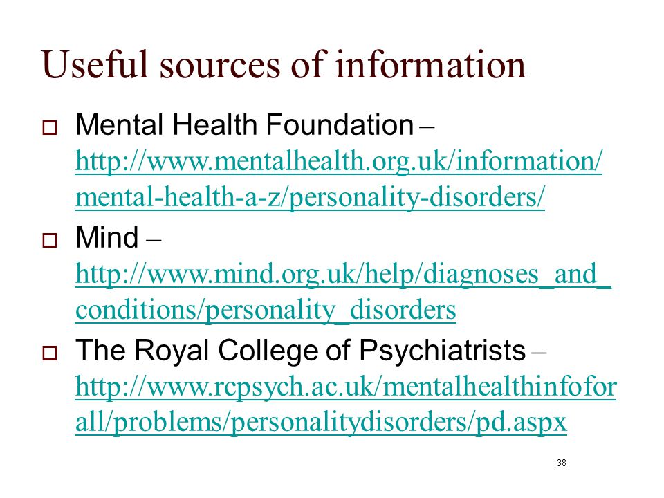 38 Useful sources of information  Mental Health Foundation – http://www.mentalhealth.org.uk/information/ mental-health-a-z/personality-disorders/ htt