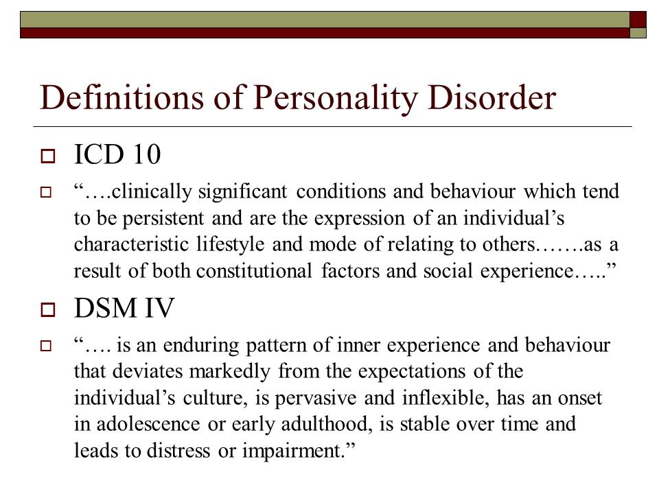 """Definitions of Personality Disorder  ICD 10  """"….clinically significant conditions and behaviour which tend to be persistent and are the expression o"""